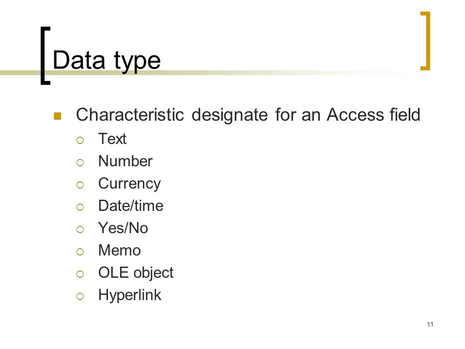 11 Data type Characteristic designate for an Access field  Text  Number  Currency  Date/time  Yes/No  Memo  OLE object  Hyperlink