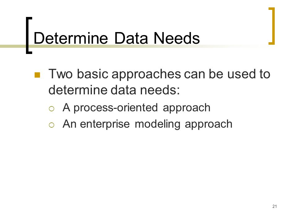 21 Determine Data Needs Two basic approaches can be used to determine data needs:  A process-oriented approach  An enterprise modeling approach