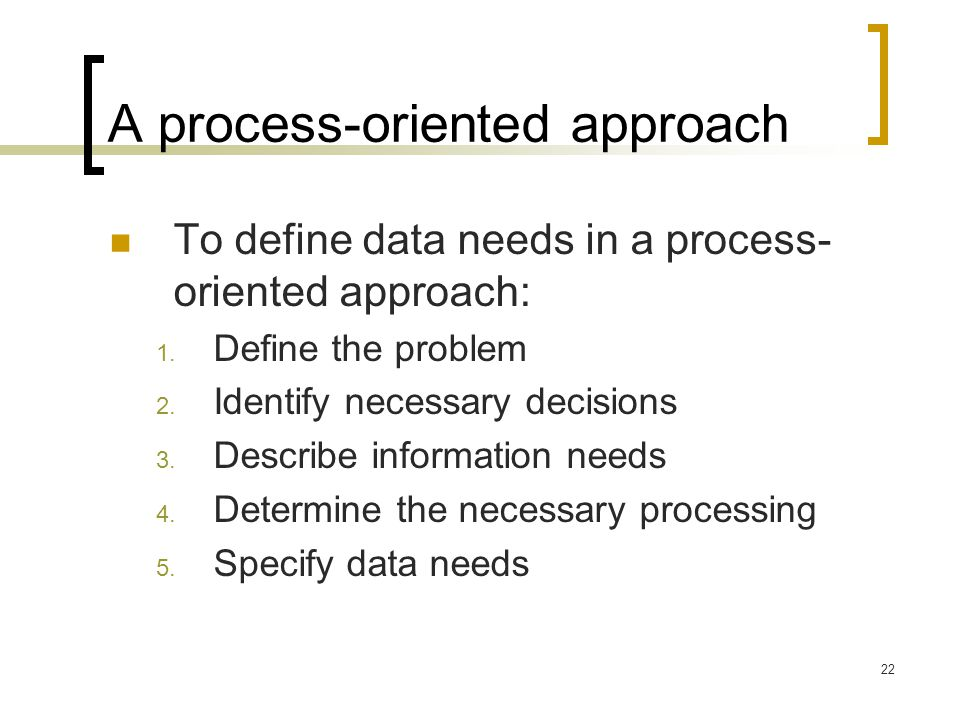 22 A process-oriented approach To define data needs in a process- oriented approach: 1. Define the problem 2. Identify necessary decisions 3. Describe