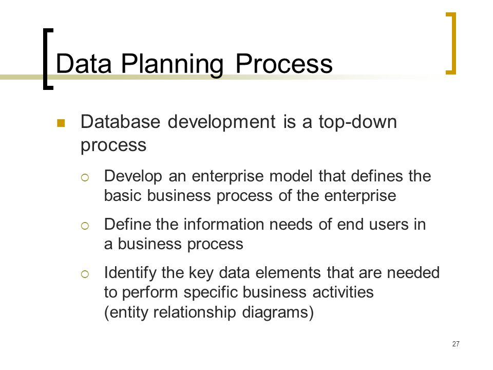 27 Data Planning Process Database development is a top-down process  Develop an enterprise model that defines the basic business process of the enter