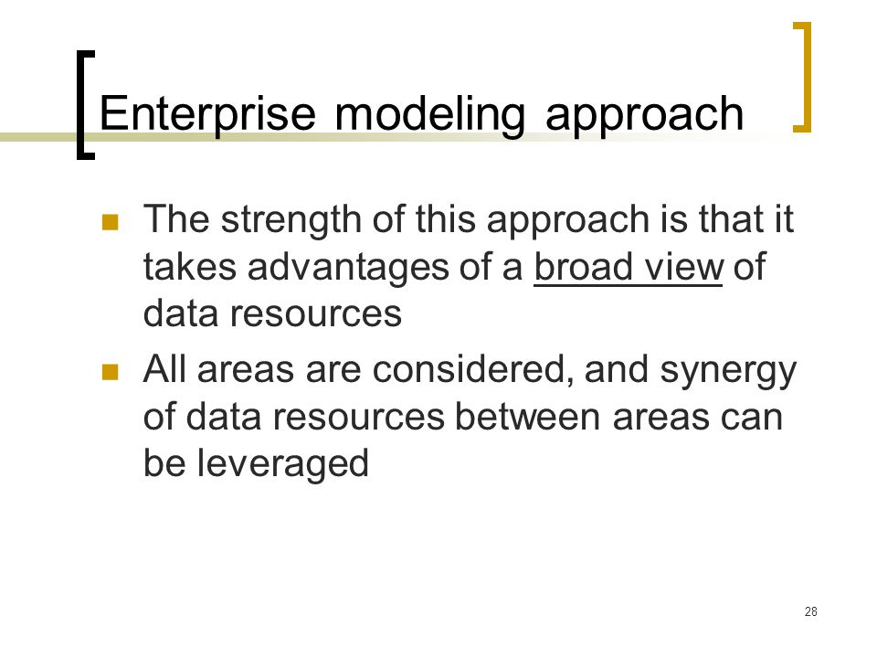 28 Enterprise modeling approach The strength of this approach is that it takes advantages of a broad view of data resources All areas are considered,