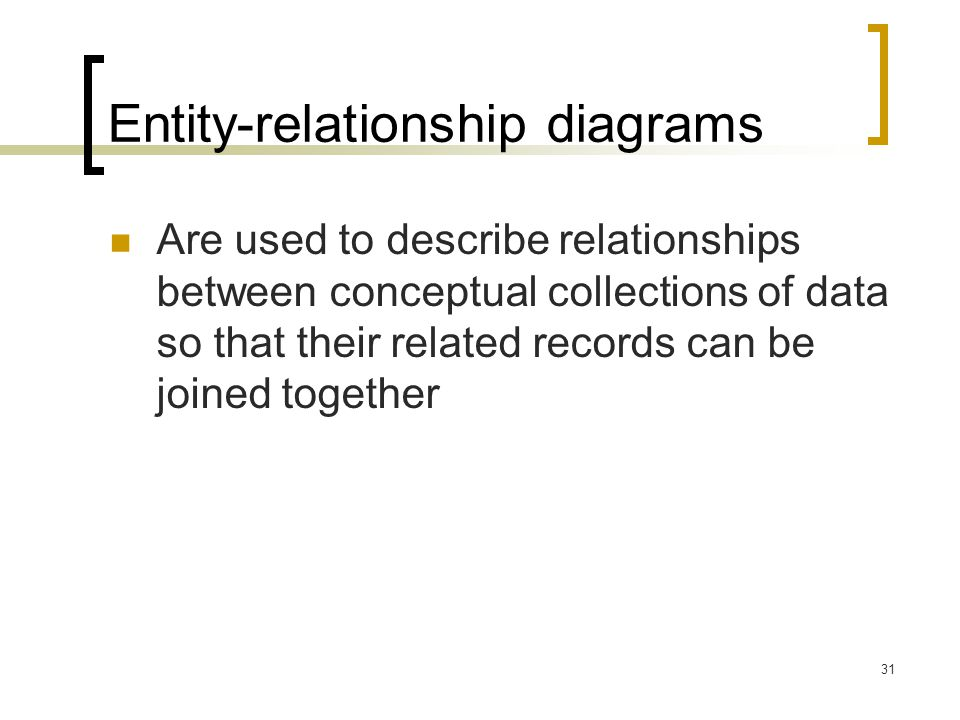 31 Entity-relationship diagrams Are used to describe relationships between conceptual collections of data so that their related records can be joined