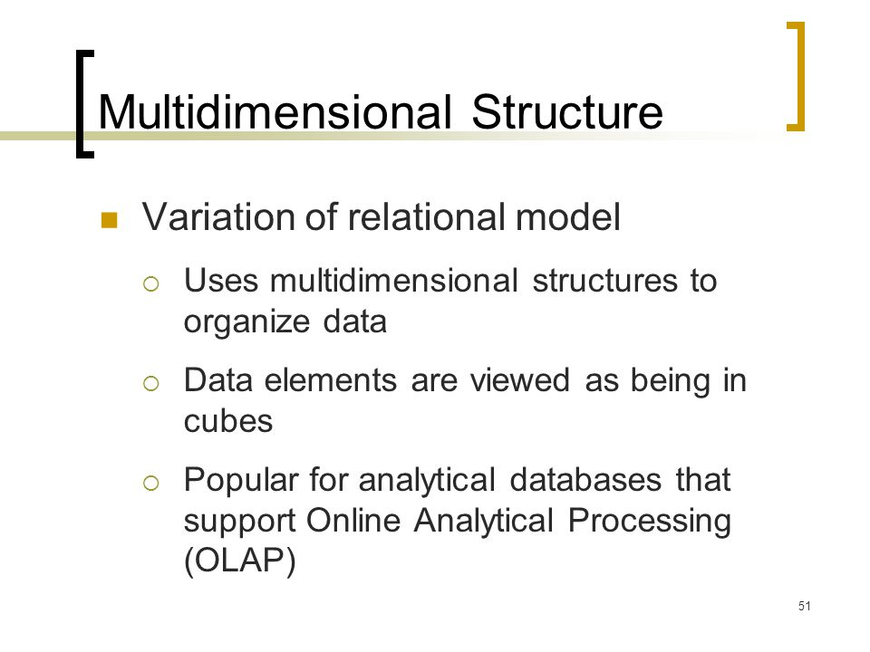 51 Multidimensional Structure Variation of relational model  Uses multidimensional structures to organize data  Data elements are viewed as being in