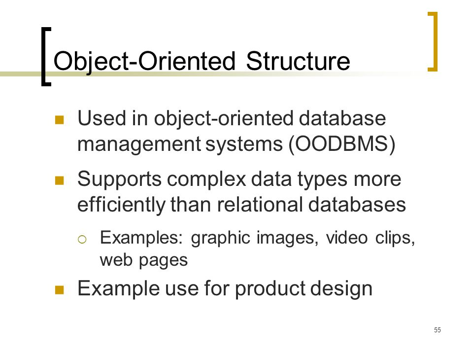 55 Object-Oriented Structure Used in object-oriented database management systems (OODBMS) Supports complex data types more efficiently than relational