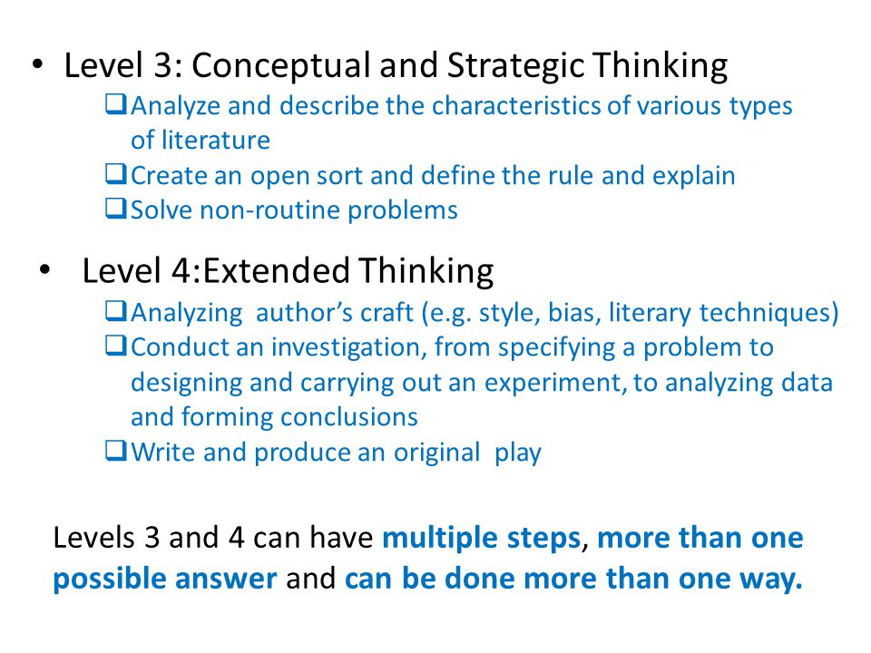 DOK Levels and Examples Level 1: Recall and Reproduction  Use a dictionary to find the meaning of words  Provide a routine procedure such as measuring length  Describe physical features of a place Level 2: Skills and Concepts (greater depth of understanding is required to be able to explain how or why a concepts works)  Compare desert and tropical environments  Identify and summarize the major events, solutions, conflicts in literary text  Organize, represent and interpret data Level 1 and 2 questions generally have a wrong or right answer.