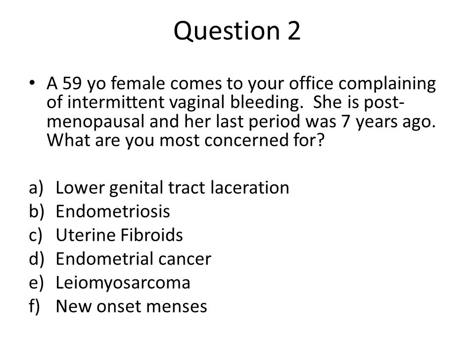 Question 2 A 59 yo female comes to your office complaining of intermittent vaginal bleeding. She is post- menopausal and her last period was 7 years a