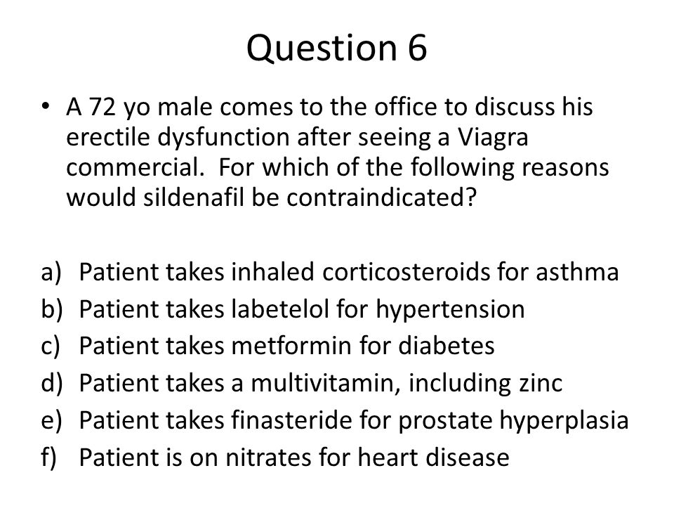 Question 6 A 72 yo male comes to the office to discuss his erectile dysfunction after seeing a Viagra commercial.