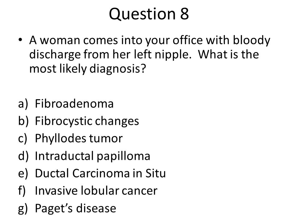 Question 8 A woman comes into your office with bloody discharge from her left nipple. What is the most likely diagnosis? a)Fibroadenoma b)Fibrocystic