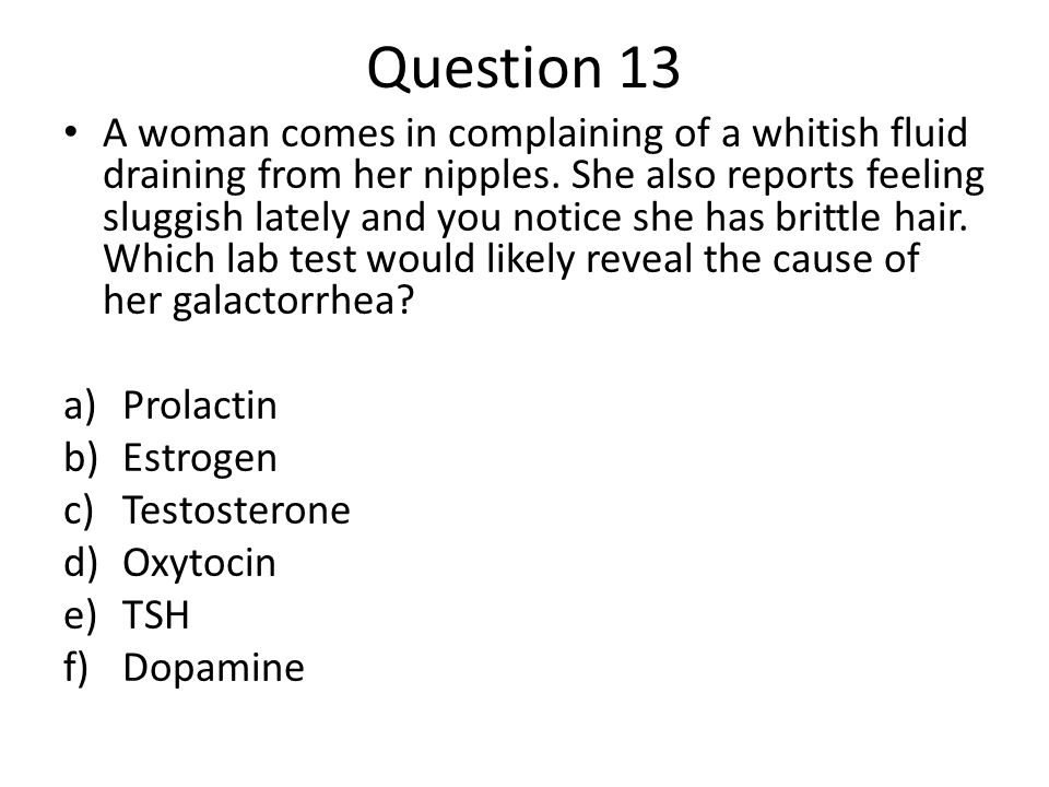 Question 13 A woman comes in complaining of a whitish fluid draining from her nipples. She also reports feeling sluggish lately and you notice she has