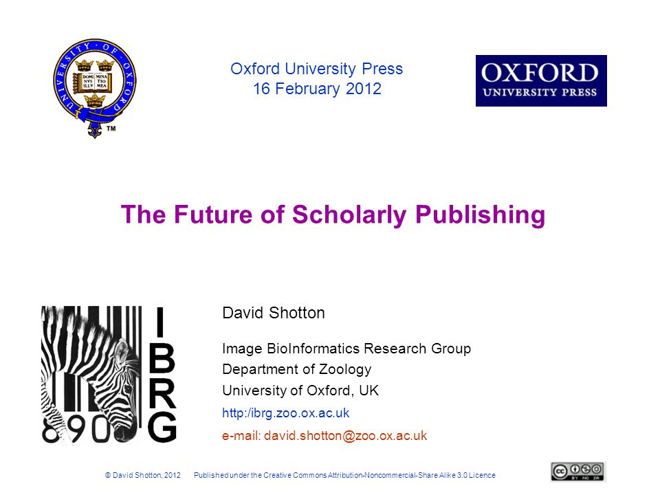 Image BioInformatics Research Group Department of Zoology University of Oxford, UK http:/ibrg.zoo.ox.ac.uk Oxford University Press 16 February 2012 The Future of Scholarly Publishing © David Shotton, 2012 Published under the Creative Commons Attribution-Noncommercial-Share Alike 3.0 Licence e-mail: david.shotton@zoo.ox.ac.uk David Shotton