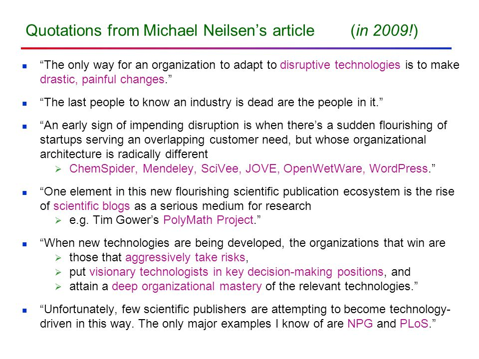 Quotations from Michael Neilsen's article (in 2009!) The only way for an organization to adapt to disruptive technologies is to make drastic, painful changes. The last people to know an industry is dead are the people in it. An early sign of impending disruption is when there's a sudden flourishing of startups serving an overlapping customer need, but whose organizational architecture is radically different  ChemSpider, Mendeley, SciVee, JOVE, OpenWetWare, WordPress. One element in this new flourishing scientific publication ecosystem is the rise of scientific blogs as a serious medium for research  e.g.