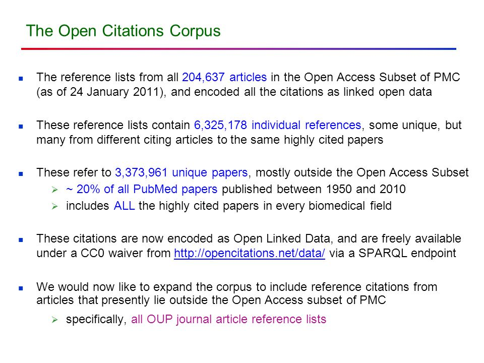 The reference lists from all 204,637 articles in the Open Access Subset of PMC (as of 24 January 2011), and encoded all the citations as linked open data These reference lists contain 6,325,178 individual references, some unique, but many from different citing articles to the same highly cited papers These refer to 3,373,961 unique papers, mostly outside the Open Access Subset  ~ 20% of all PubMed papers published between 1950 and 2010  includes ALL the highly cited papers in every biomedical field These citations are now encoded as Open Linked Data, and are freely available under a CC0 waiver from http://opencitations.net/data/ via a SPARQL endpoint We would now like to expand the corpus to include reference citations from articles that presently lie outside the Open Access subset of PMC  specifically, all OUP journal article reference lists