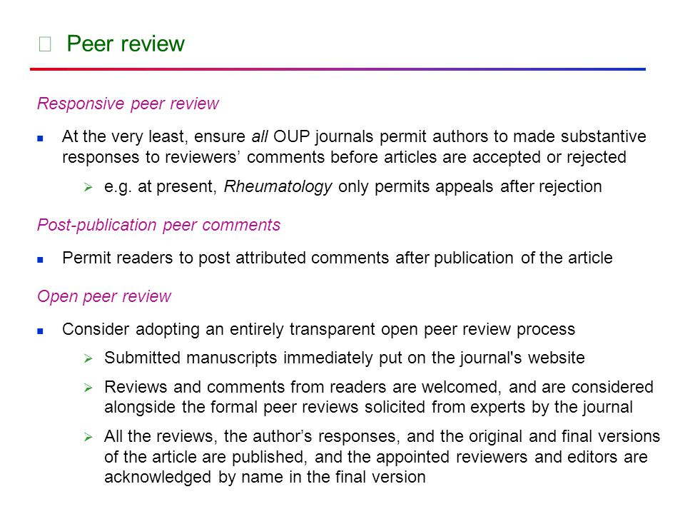 ★ Peer review Responsive peer review At the very least, ensure all OUP journals permit authors to made substantive responses to reviewers' comments before articles are accepted or rejected  e.g.