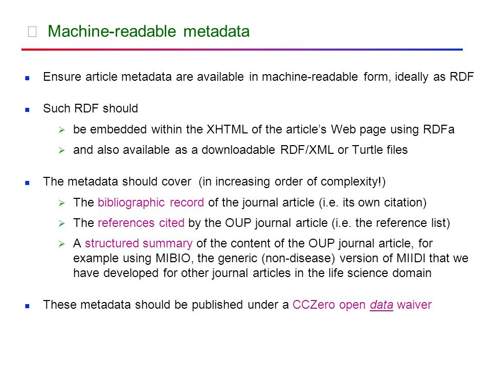 ★ Machine-readable metadata Ensure article metadata are available in machine-readable form, ideally as RDF Such RDF should  be embedded within the XHTML of the article's Web page using RDFa  and also available as a downloadable RDF/XML or Turtle files The metadata should cover (in increasing order of complexity!)  The bibliographic record of the journal article (i.e.