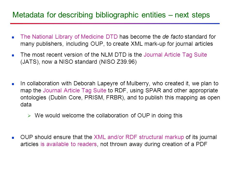 Metadata for describing bibliographic entities – next steps The National Library of Medicine DTD has become the de facto standard for many publishers, including OUP, to create XML mark-up for journal articles The most recent version of the NLM DTD is the Journal Article Tag Suite (JATS), now a NISO standard (NISO Z39.96) In collaboration with Deborah Lapeyre of Mulberry, who created it, we plan to map the Journal Article Tag Suite to RDF, using SPAR and other appropriate ontologies (Dublin Core, PRISM, FRBR), and to publish this mapping as open data  We would welcome the collaboration of OUP in doing this OUP should ensure that the XML and/or RDF structural markup of its journal articles is available to readers, not thrown away during creation of a PDF