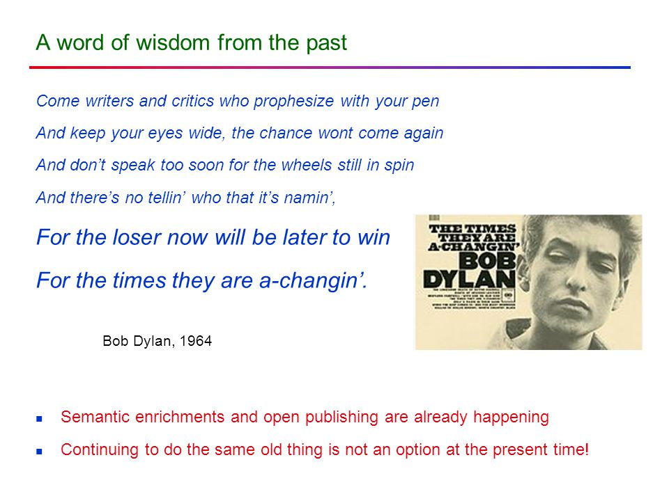 A word of wisdom from the past Come writers and critics who prophesize with your pen And keep your eyes wide, the chance wont come again And don't speak too soon for the wheels still in spin And there's no tellin' who that it's namin', For the loser now will be later to win For the times they are a-changin'.