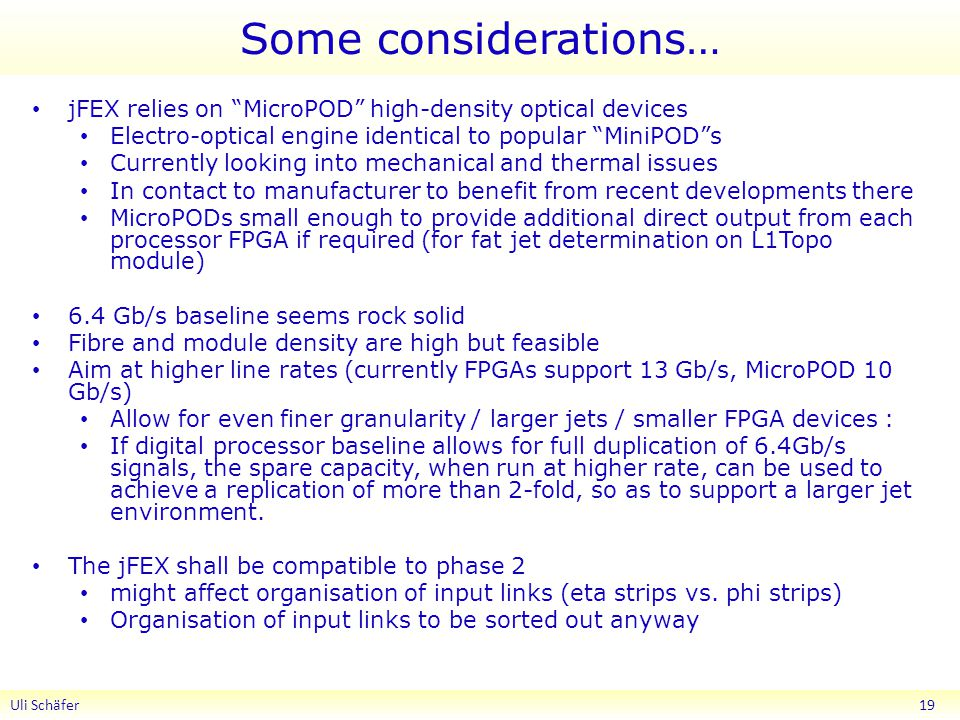 Some considerations… jFEX relies on MicroPOD high-density optical devices Electro-optical engine identical to popular MiniPOD s Currently looking into mechanical and thermal issues In contact to manufacturer to benefit from recent developments there MicroPODs small enough to provide additional direct output from each processor FPGA if required (for fat jet determination on L1Topo module) 6.4 Gb/s baseline seems rock solid Fibre and module density are high but feasible Aim at higher line rates (currently FPGAs support 13 Gb/s, MicroPOD 10 Gb/s) Allow for even finer granularity / larger jets / smaller FPGA devices : If digital processor baseline allows for full duplication of 6.4Gb/s signals, the spare capacity, when run at higher rate, can be used to achieve a replication of more than 2-fold, so as to support a larger jet environment.