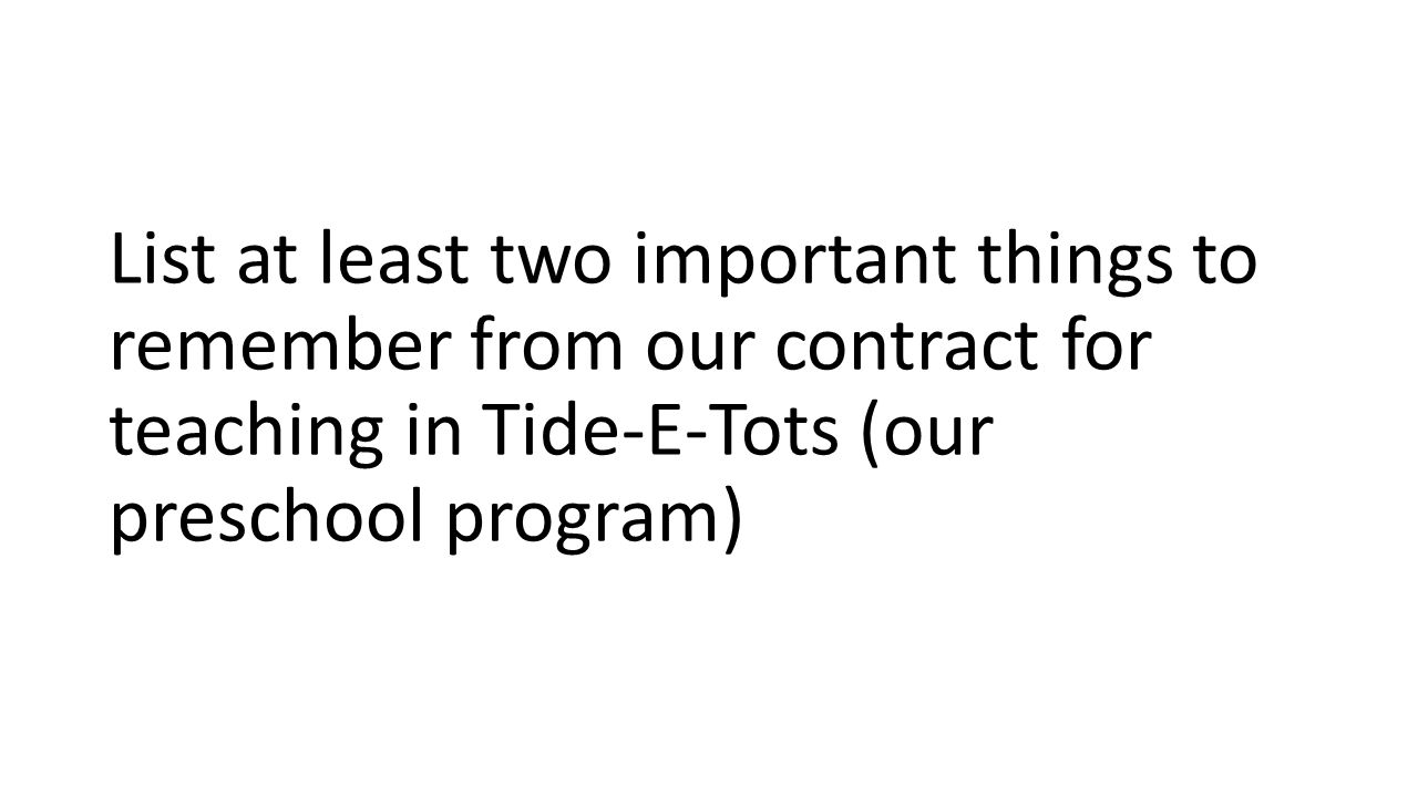 List at least two important things to remember from our contract for teaching in Tide-E-Tots (our preschool program)