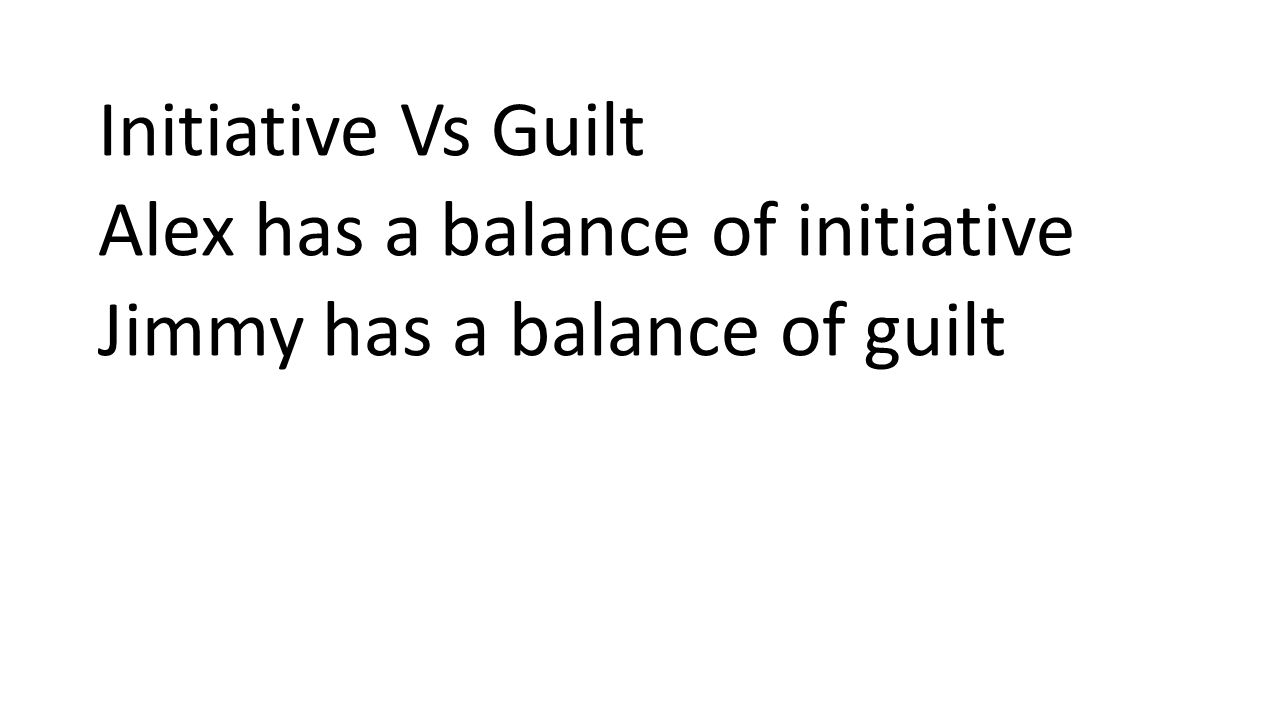 Initiative Vs Guilt Alex has a balance of initiative Jimmy has a balance of guilt