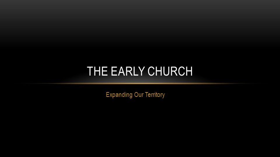Expanding Our Territory THE EARLY CHURCH