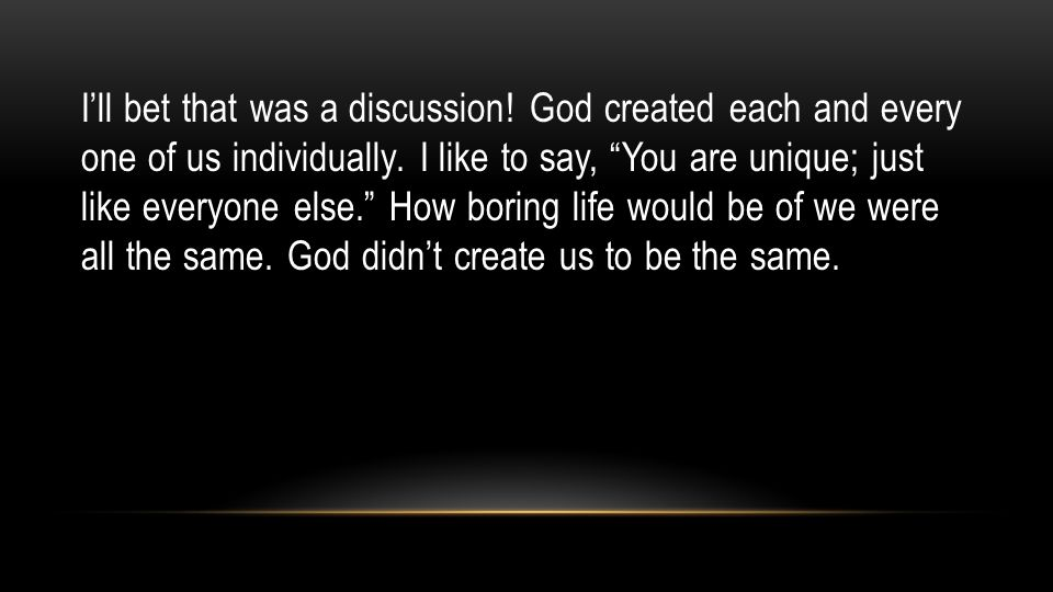 I'll bet that was a discussion. God created each and every one of us individually.