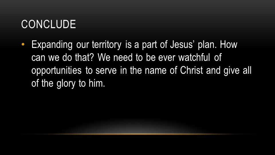 CONCLUDE Expanding our territory is a part of Jesus' plan.