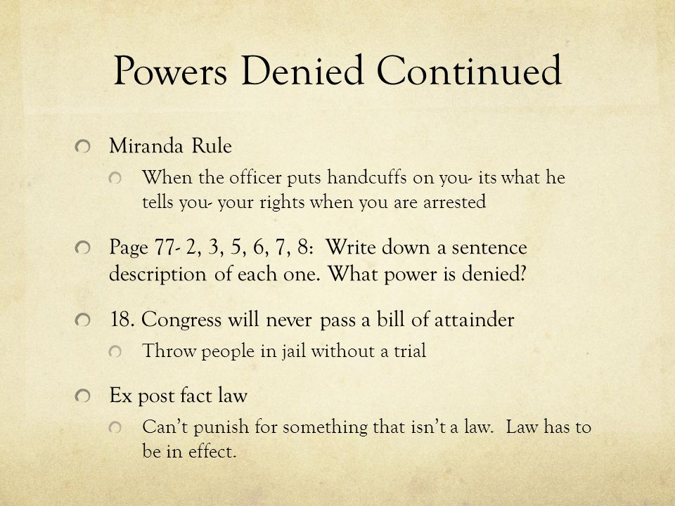 Powers Denied Continued Miranda Rule When the officer puts handcuffs on you- its what he tells you- your rights when you are arrested Page 77- 2, 3, 5