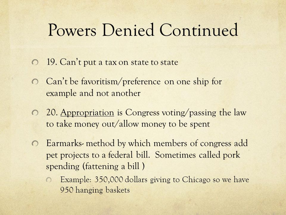 Powers Denied Continued 19. Can't put a tax on state to state Can't be favoritism/preference on one ship for example and not another 20. Appropriation