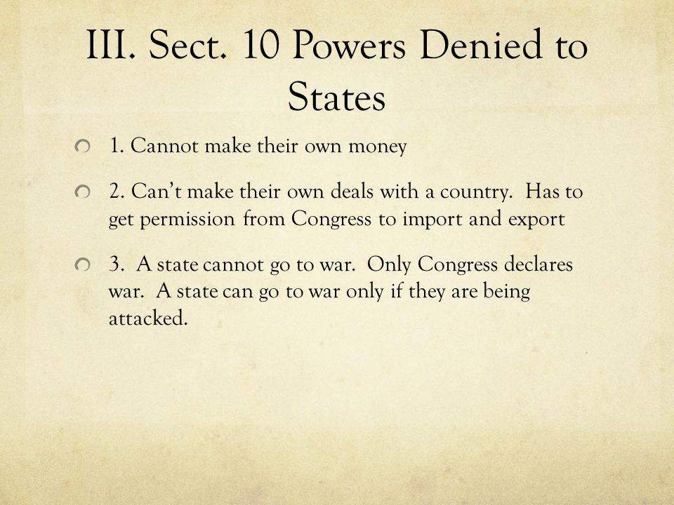 III. Sect. 10 Powers Denied to States 1. Cannot make their own money 2. Can't make their own deals with a country. Has to get permission from Congress
