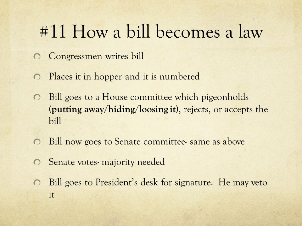 #11 How a bill becomes a law Congressmen writes bill Places it in hopper and it is numbered Bill goes to a House committee which pigeonholds (putting