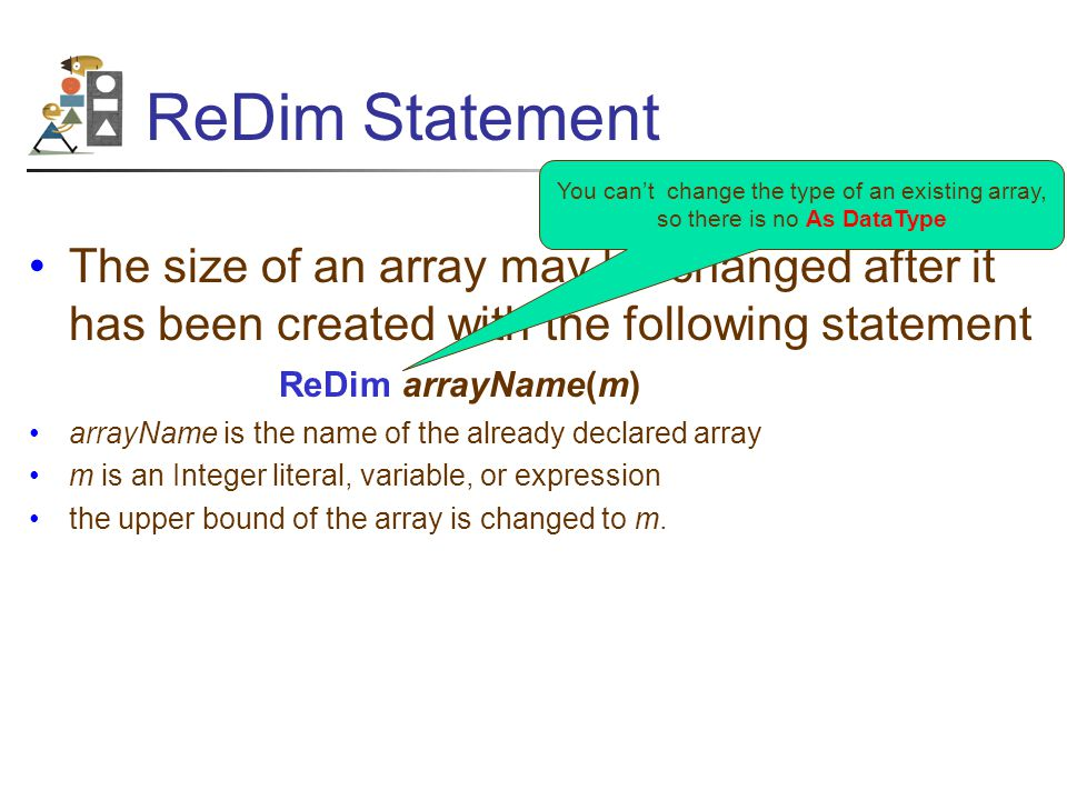 ReDim Statement The size of an array may be changed after it has been created with the following statement ReDim arrayName(m) arrayName is the name of the already declared array m is an Integer literal, variable, or expression the upper bound of the array is changed to m.