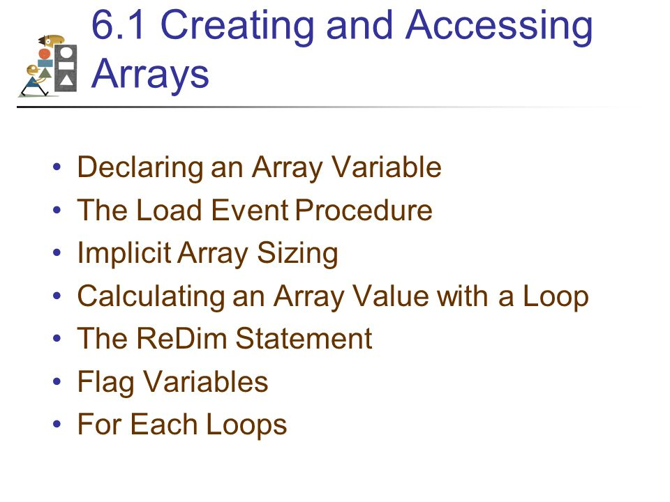 6.1 Creating and Accessing Arrays Declaring an Array Variable The Load Event Procedure Implicit Array Sizing Calculating an Array Value with a Loop The ReDim Statement Flag Variables For Each Loops