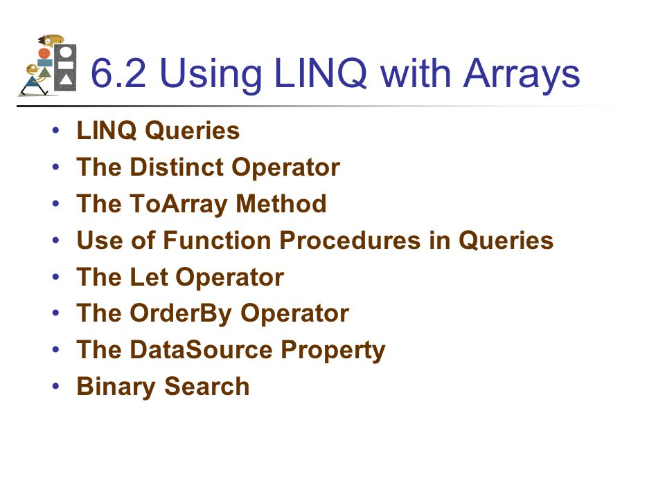 6.2 Using LINQ with Arrays LINQ Queries The Distinct Operator The ToArray Method Use of Function Procedures in Queries The Let Operator The OrderBy Operator The DataSource Property Binary Search