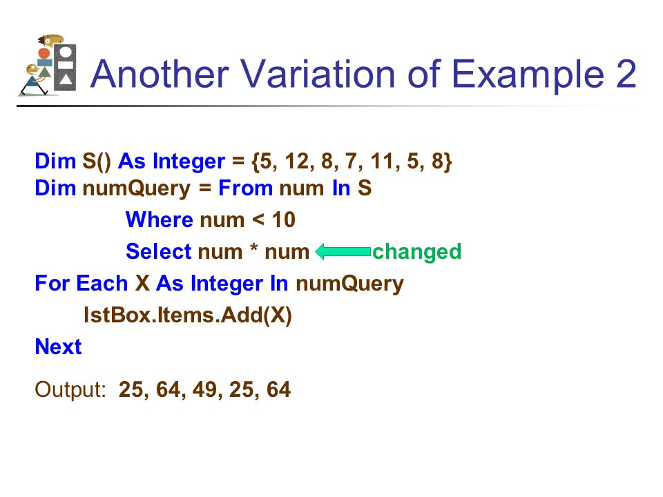 Another Variation of Example 2 Dim S() As Integer = {5, 12, 8, 7, 11, 5, 8} Dim numQuery = From num In S Where num < 10 Select num * num changed For Each X As Integer In numQuery lstBox.Items.Add(X) Next Output: 25, 64, 49, 25, 64