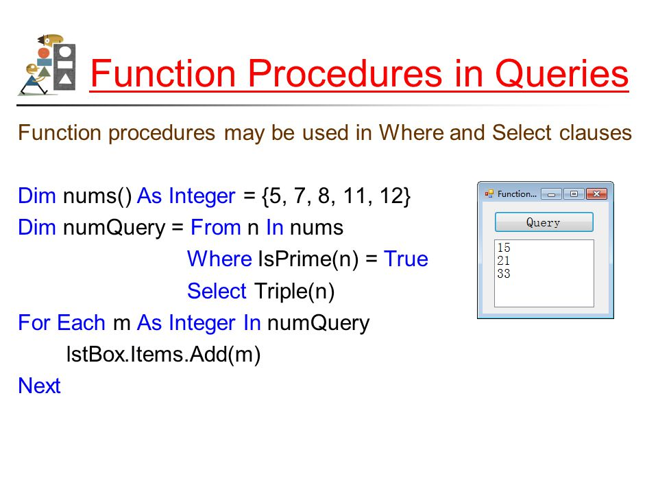 Function Procedures in Queries Function procedures may be used in Where and Select clauses Dim nums() As Integer = {5, 7, 8, 11, 12} Dim numQuery = From n In nums Where IsPrime(n) = True Select Triple(n) For Each m As Integer In numQuery lstBox.Items.Add(m) Next