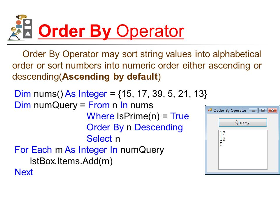Order By Operator Order By Operator may sort string values into alphabetical order or sort numbers into numeric order either ascending or descending(Ascending by default) Dim nums() As Integer = {15, 17, 39, 5, 21, 13} Dim numQuery = From n In nums Where IsPrime(n) = True Order By n Descending Select n For Each m As Integer In numQuery lstBox.Items.Add(m) Next