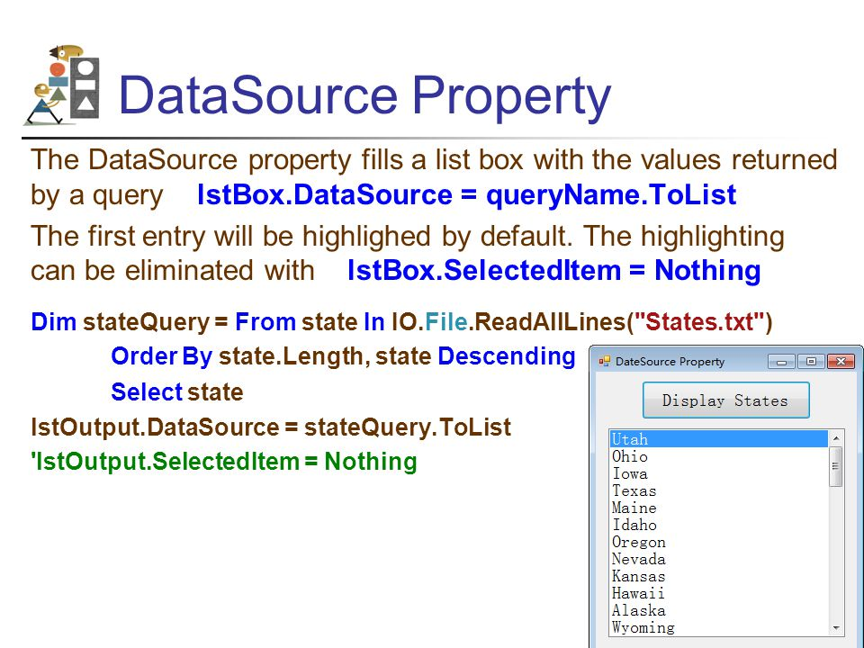 DataSource Property The DataSource property fills a list box with the values returned by a query lstBox.DataSource = queryName.ToList The first entry will be highlighed by default.