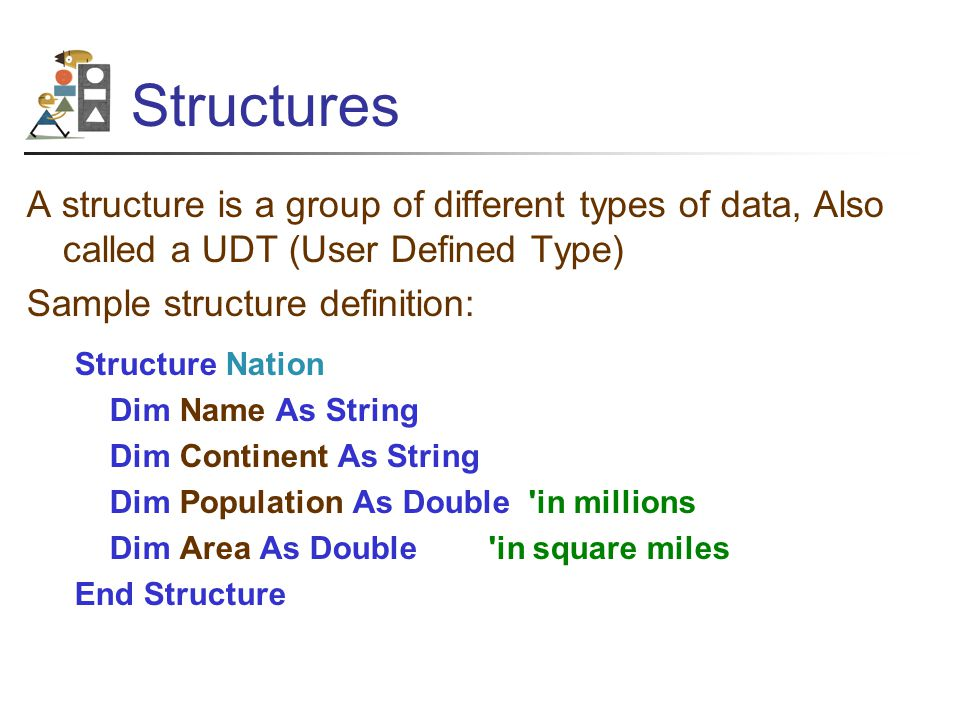 Structures A structure is a group of different types of data, Also called a UDT (User Defined Type) Sample structure definition: Structure Nation Dim Name As String Dim Continent As String Dim Population As Double in millions Dim Area As Double in square miles End Structure