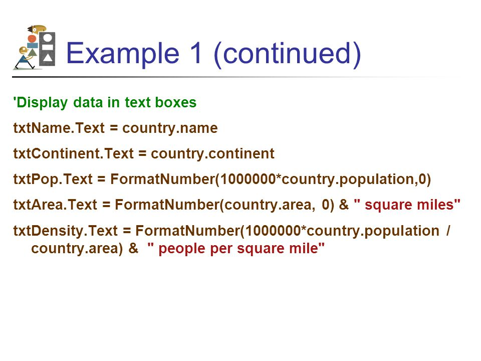 Example 1 (continued) Display data in text boxes txtName.Text = country.name txtContinent.Text = country.continent txtPop.Text = FormatNumber(1000000*country.population,0) txtArea.Text = FormatNumber(country.area, 0) & square miles txtDensity.Text = FormatNumber(1000000*country.population / country.area) & people per square mile
