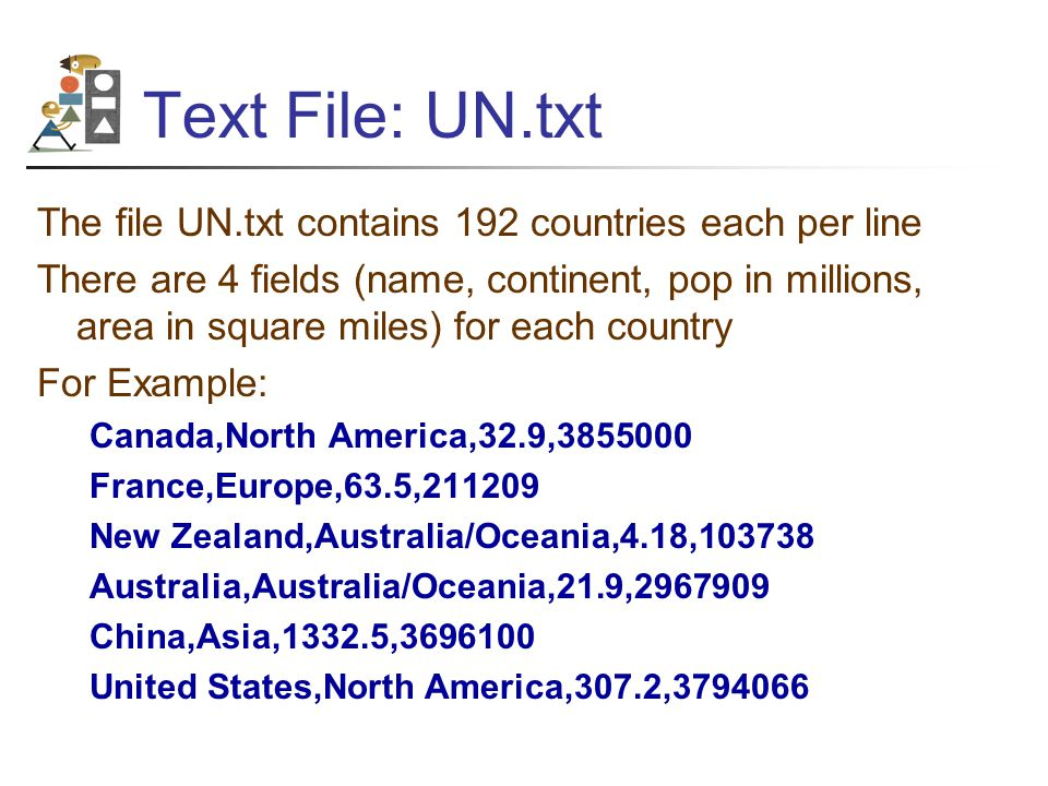Text File: UN.txt The file UN.txt contains 192 countries each per line There are 4 fields (name, continent, pop in millions, area in square miles) for each country For Example: Canada,North America,32.9,3855000 France,Europe,63.5,211209 New Zealand,Australia/Oceania,4.18,103738 Australia,Australia/Oceania,21.9,2967909 China,Asia,1332.5,3696100 United States,North America,307.2,3794066