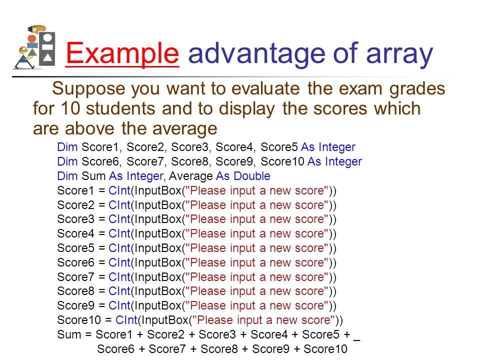 ExampleExample advantage of array Suppose you want to evaluate the exam grades for 10 students and to display the scores which are above the average Dim Score1, Score2, Score3, Score4, Score5 As Integer Dim Score6, Score7, Score8, Score9, Score10 As Integer Dim Sum As Integer, Average As Double Score1 = CInt(InputBox( Please input a new score )) Score2 = CInt(InputBox( Please input a new score )) Score3 = CInt(InputBox( Please input a new score )) Score4 = CInt(InputBox( Please input a new score )) Score5 = CInt(InputBox( Please input a new score )) Score6 = CInt(InputBox( Please input a new score )) Score7 = CInt(InputBox( Please input a new score )) Score8 = CInt(InputBox( Please input a new score )) Score9 = CInt(InputBox( Please input a new score )) Score10 = CInt(InputBox( Please input a new score )) Sum = Score1 + Score2 + Score3 + Score4 + Score5 + _ Score6 + Score7 + Score8 + Score9 + Score10