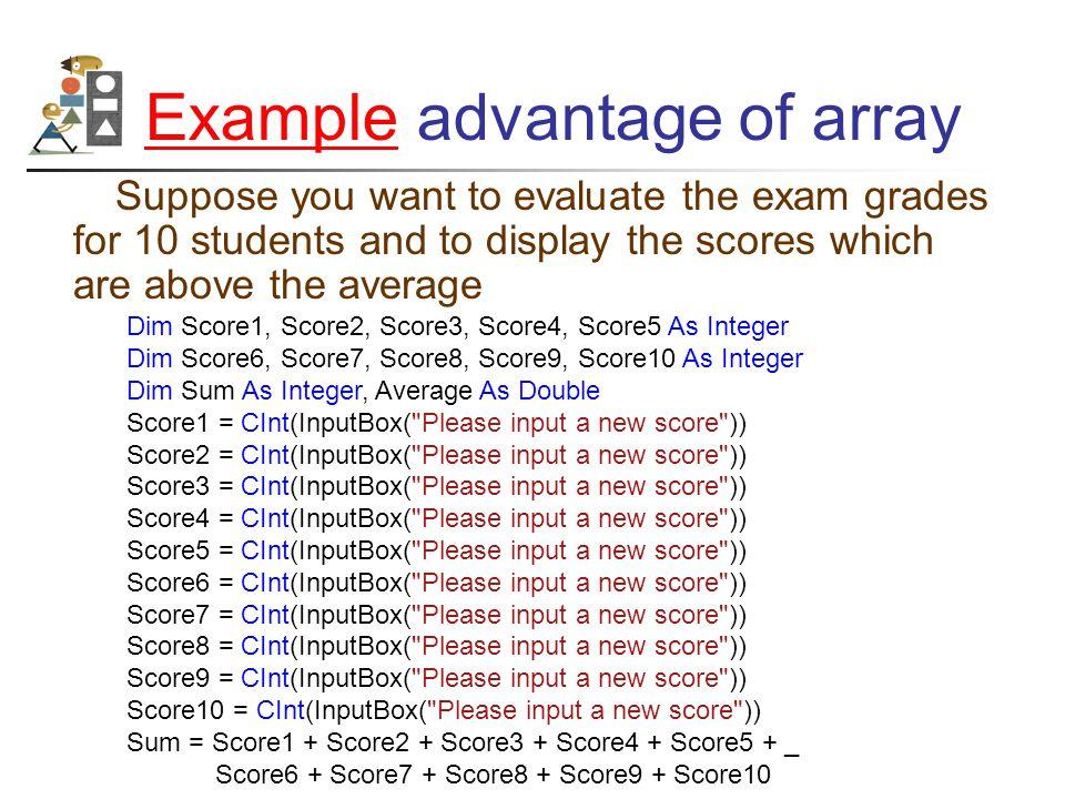 Example Average = Sum / 10 txtAve.Text = CStr(Average) If Score1 > Average Then txtAbove.Text &= Score1 & End If If Score2 > Average Then txtAbove.Text &= Score2 & End If If Score3 > Average Then txtAbove.Text &= Score3 & End If If Score4 > Average Then txtAbove.Text &= Score4 & End If If Score5 > Average Then txtAbove.Text &= Score5 & End If If Score6 > Average Then txtAbove.Text &= Score6 & End If If Score7 > Average Then txtAbove.Text &= Score7 & End If If Score8 > Average Then txtAbove.Text &= Score8 & End If If Score9 > Average Then txtAbove.Text &= Score9 & End If If Score10 > Average Then txtAbove.Text &= Score10 & End If.