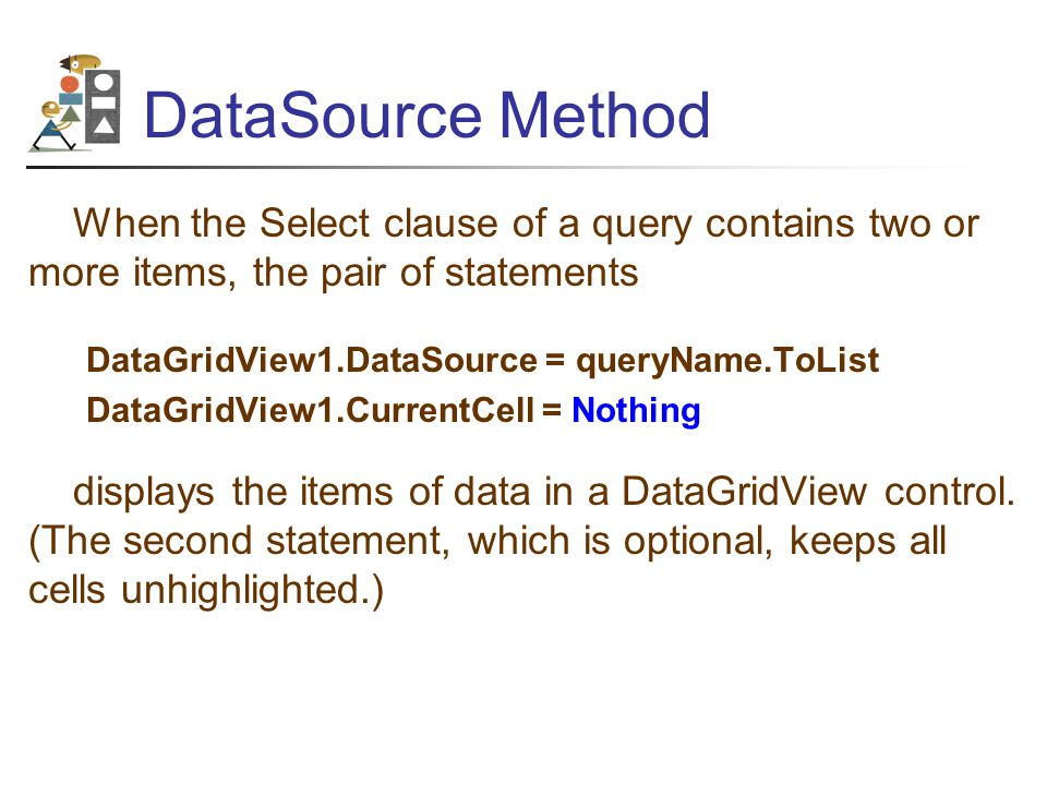 DataSource Method When the Select clause of a query contains two or more items, the pair of statements DataGridView1.DataSource = queryName.ToList DataGridView1.CurrentCell = Nothing displays the items of data in a DataGridView control.