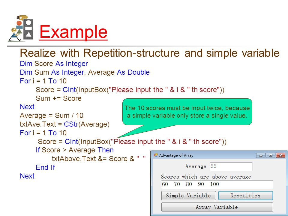 Example Realize with Repetition-structure and simple variable Dim Score As Integer Dim Sum As Integer, Average As Double For i = 1 To 10 Score = CInt(InputBox( Please input the & i & th score )) Sum += Score Next Average = Sum / 10 txtAve.Text = CStr(Average) For i = 1 To 10 Score = CInt(InputBox( Please input the & i & th score )) If Score > Average Then txtAbove.Text &= Score & End If Next The 10 scores must be input twice, because a simple variable only store a single value.