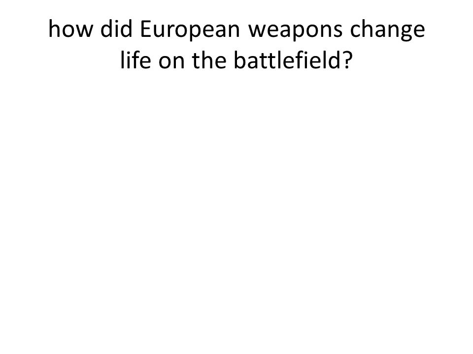how did European weapons change life on the battlefield