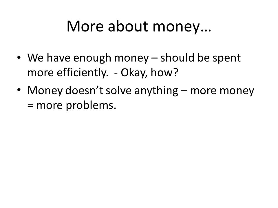 More about money… We have enough money – should be spent more efficiently.