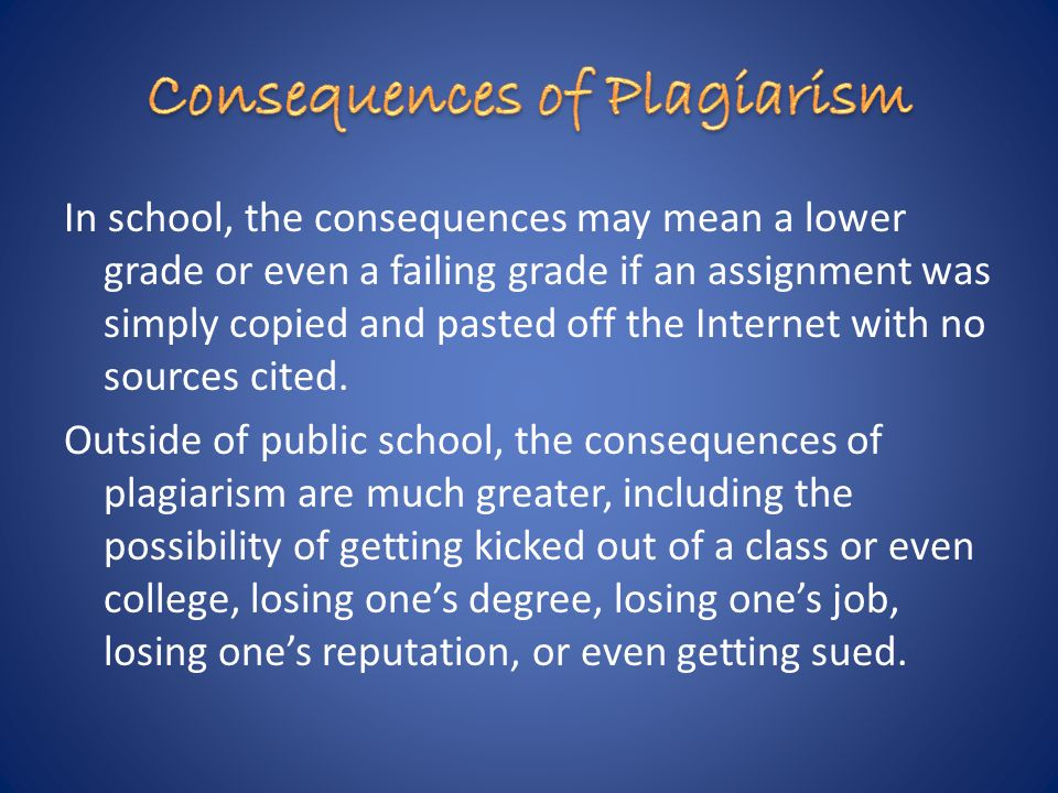 In school, the consequences may mean a lower grade or even a failing grade if an assignment was simply copied and pasted off the Internet with no sources cited.