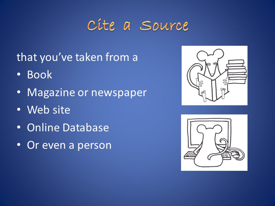 that you've taken from a Book Magazine or newspaper Web site Online Database Or even a person