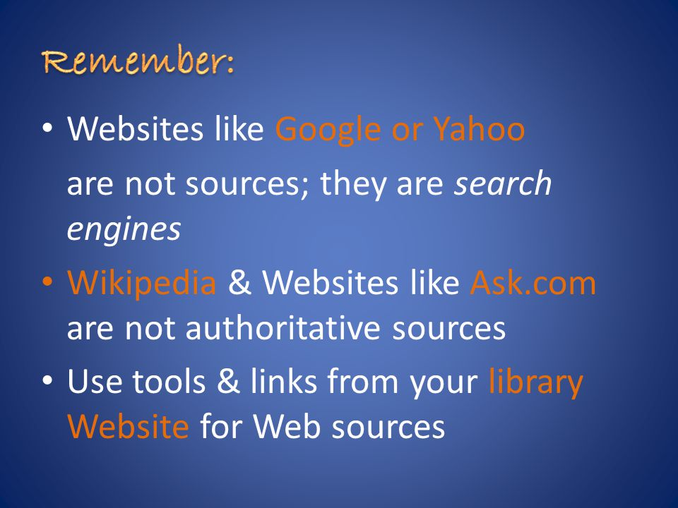 Websites like Google or Yahoo are not sources; they are search engines Wikipedia & Websites like Ask.com are not authoritative sources Use tools & links from your library Website for Web sources