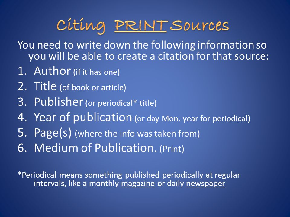 You need to write down the following information so you will be able to create a citation for that source: 1.Author (if it has one) 2.Title (of book or article) 3.Publisher (or periodical* title) 4.Year of publication (or day Mon.